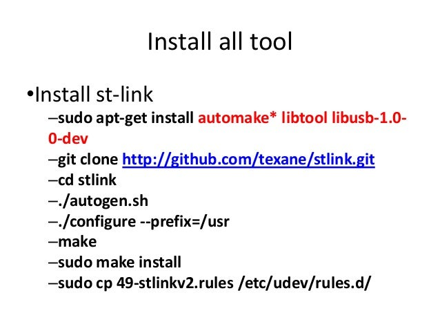 Install all tool  •Install st-link  –sudo apt-get install automake* libtool libusb-1.0-  0-dev  –git clone http://github.c...