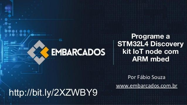 Programe a STM32L4 Discovery kit IoT node com ARM mbed Por Fábio Souza www.embarcados.com.br http://bit.ly/2XZWBY9