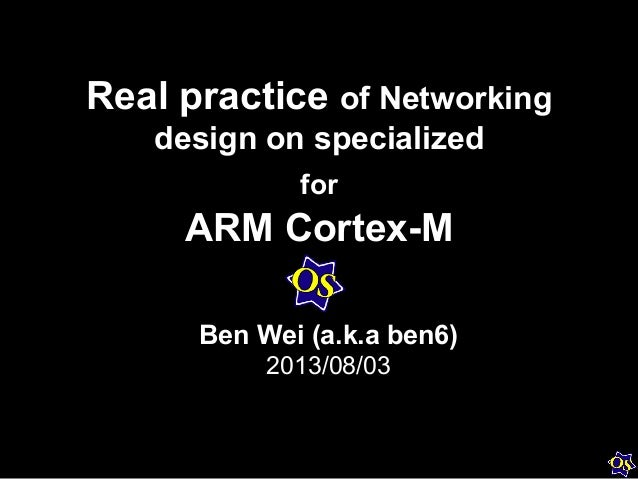 Real practice of Networking design on specialized for ARM Cortex-M Ben Wei (a.k.a ben6) 2013/08/03