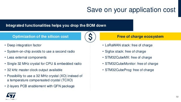 Save on your application cost Free of charge ecosystem • LoRaWAN stack: free of charge • Sigfox stack: free of charge • ST...