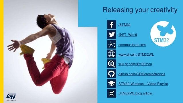 Releasing your creativity community.st.com @ST_World /STM32 www.st.com/STM32WL wiki.st.com/stm32mcu github.com/STMicroelec...