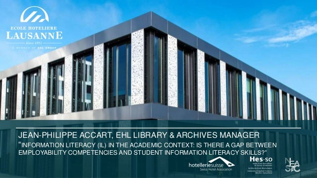 "JEAN-PHILIPPE ACCART, EHL LIBRARY & ARCHIVES MANAGER ""INFORMATION LITERACY (IL) IN THE ACADEMIC CONTEXT: IS THERE A GAP BE..."