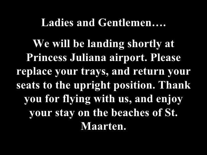 Ladies and Gentlemen…. We will be landing shortly at Princess Juliana airport. Please replace your trays, and return your ...