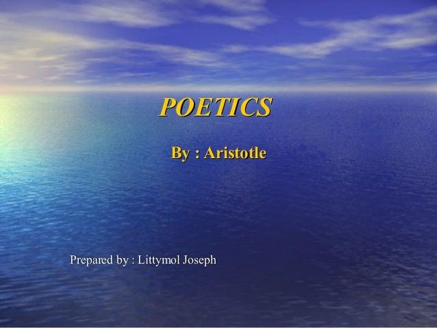 POETICSPOETICS By : AristotleBy : Aristotle Prepared by : Littymol JosephPrepared by : Littymol Joseph