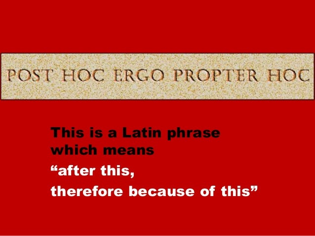 "This is a Latin phrase which means ""after this, therefore because of this"""