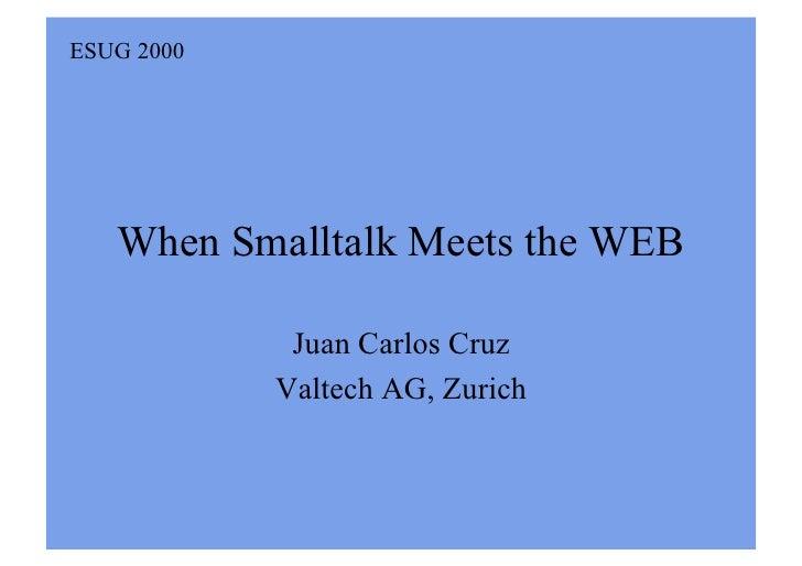 ESUG 2000        When Smalltalk Meets the WEB               Juan Carlos Cruz             Valtech AG, Zurich