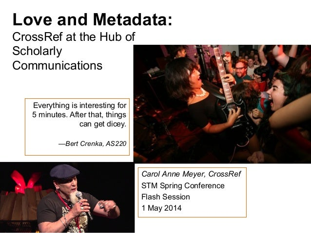 Love and Metadata: CrossRef at the Hub of Scholarly Communications Everything is interesting for 5 minutes. After that, th...