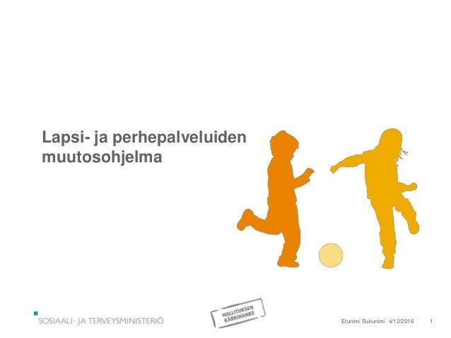Lapsi- ja perhepalveluiden muutosohjelma 4/12/2016Etunimi Sukunimi 1