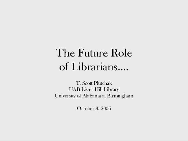 The Future Role of Librarians…. T. Scott Plutchak UAB Lister Hill Library University of Alabama at Birmingham October 3, 2...