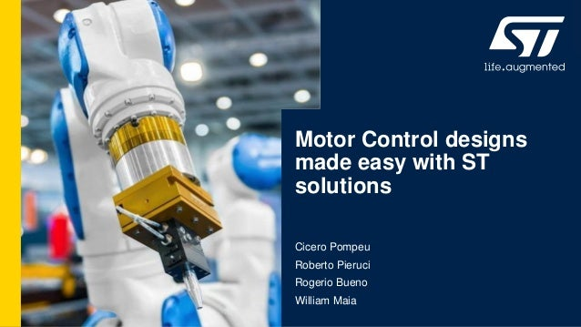 Motor Control designs made easy with ST solutions Cicero Pompeu Roberto Pieruci Rogerio Bueno William Maia