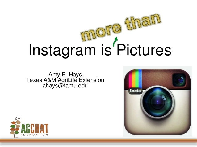 Instagram is Pictures  Amy E. Hays  Texas A&M AgriLife Extension  ahays@tamu.edu