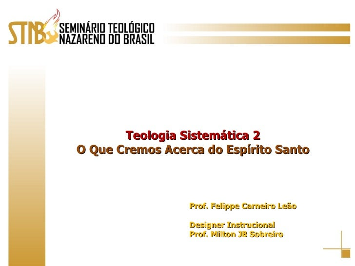 Teologia Sistemática 2 O Que Cremos Acerca do Espírito Santo Prof. Felippe Carneiro Leão Designer Instrucional Prof. Milto...