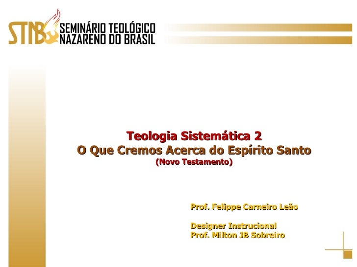 Teologia Sistemática 2 O Que Cremos Acerca do Espírito Santo (Novo Testamento) Prof. Felippe Carneiro Leão Designer Instru...