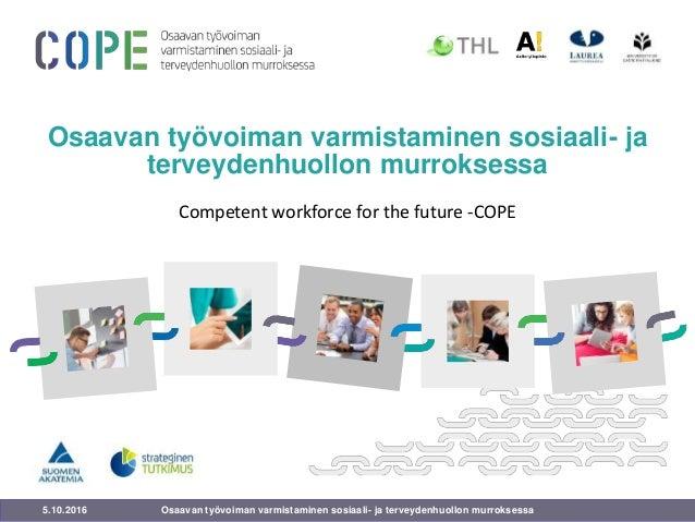 5.10.2016 Osaavan työvoiman varmistaminen sosiaali- ja terveydenhuollon murroksessa Competent workforce for the future -CO...