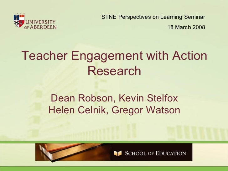 Teacher Engagement with Action Research Dean Robson, Kevin Stelfox Helen Celnik, Gregor Watson STNE Perspectives on Learni...