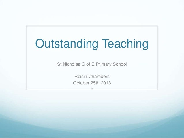 Outstanding Teaching St Nicholas C of E Primary School Roisin Chambers October 25th 2013 *