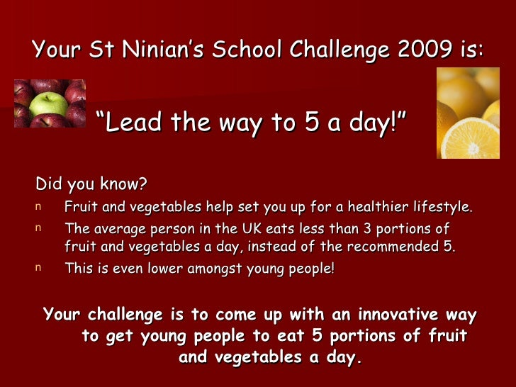 "Your St Ninian's School Challenge 2009 is: <ul><li>"" Lead the way to 5 a day!""   </li></ul><ul><li>Did you know? </li></ul..."