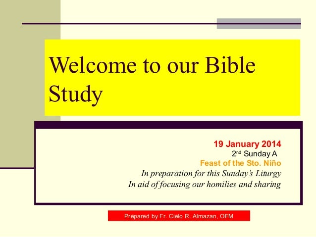 Welcome to our Bible Study 19 January 2014 2nd Sunday A Feast of the Sto. Niño  In preparation for this Sunday's Liturgy I...