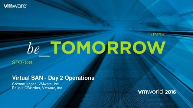 Virtual SAN - Day 2 Operations Cormac Hogan, VMware, Inc Paudie ORiordan, VMware, Inc STO7534 #STO7534