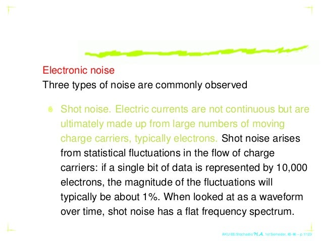 Electronic noise Three types of noise are commonly observed Shot noise. Electric currents are not continuous but are ultim...