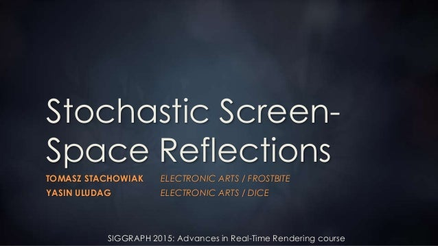 SIGGRAPH 2015: Advances in Real-Time Rendering course Stochastic Screen- Space Reflections TOMASZ STACHOWIAK ELECTRONIC AR...