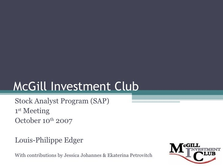 McGill Investment Club Stock Analyst Program (SAP) 1 st  Meeting October 10 th  2007 Louis-Philippe Edger With contributio...