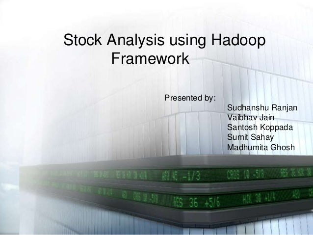 Stock Analysis using Hadoop Framework Presented by:  Sudhanshu Ranjan Vaibhav Jain Santosh Koppada Sumit Sahay Madhumita G...