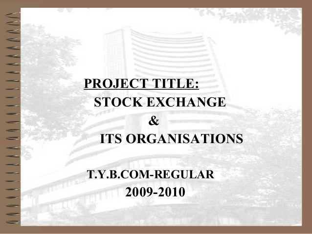 PROJECT TITLE: STOCK EXCHANGE & ITS ORGANISATIONS T.Y.B.COM-REGULAR 2009-2010