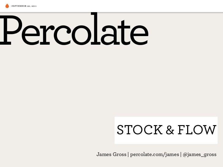 SEPTEMBER 20, 2011                            STOCK & FLOW                     James Gross   percolate.com/james   @james_...