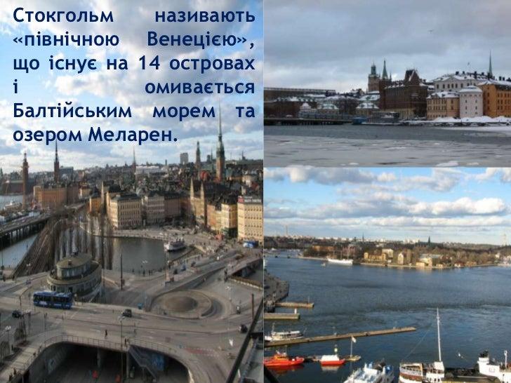 Стокгольм     називають«північною Венецією»,що існує на 14 островахі            омиваєтьсяБалтійським морем таозером Мелар...