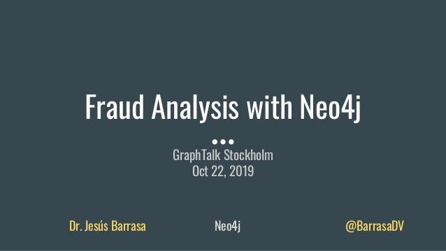 Fraud Analysis with Neo4j GraphTalk Stockholm Oct 22, 2019 Dr. Jesús Barrasa Neo4j @BarrasaDV