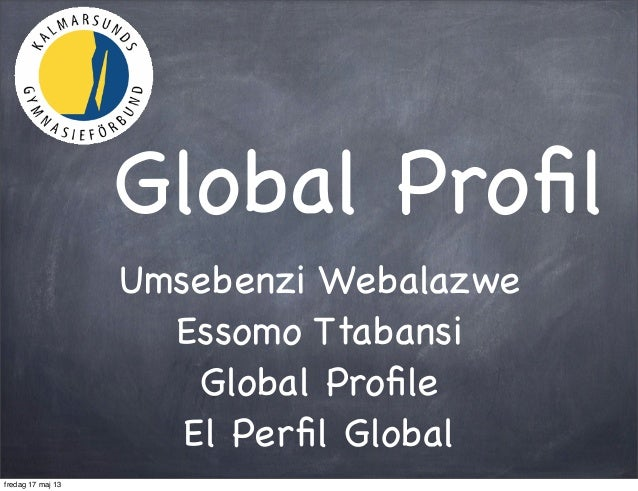 Global ProfilUmsebenzi WebalazweEssomo TtabansiGlobal ProfileEl Perfil Globalfredag 17 maj 13