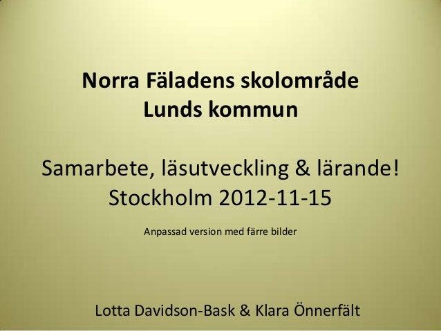 Norra Fäladens skolområde        Lunds kommunSamarbete, läsutveckling & lärande!     Stockholm 2012-11-15           Anpass...