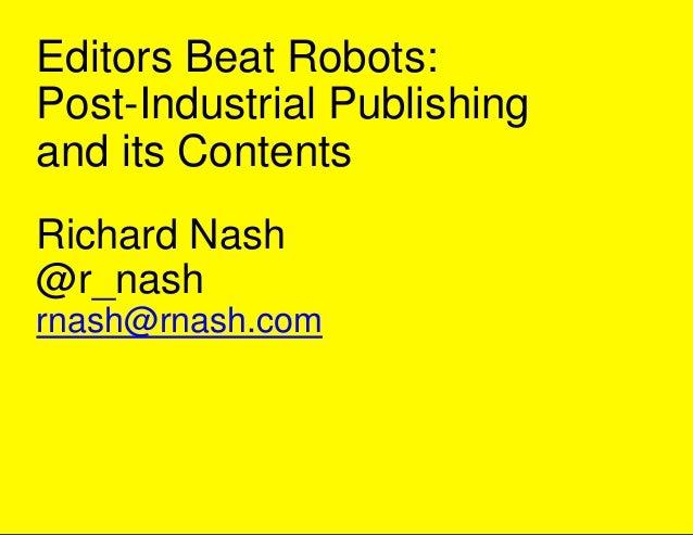 Editors Beat Robots: Post-Industrial Publishing and its Contents Richard Nash @r_nash rnash@rnash.com
