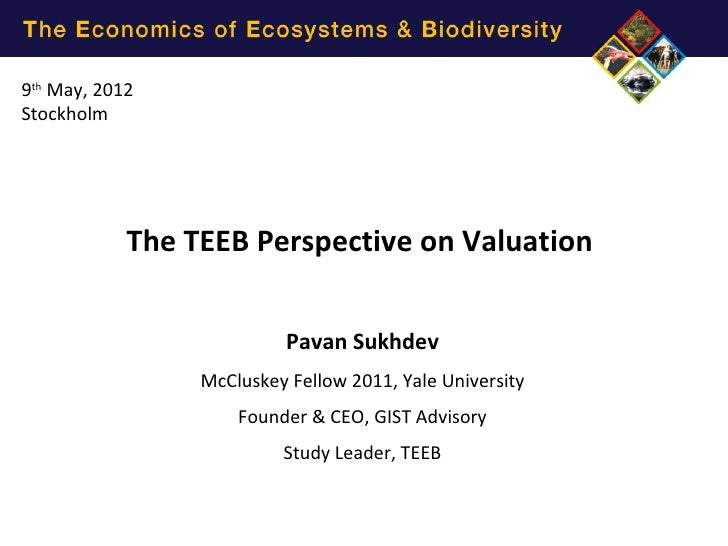 9th May, 2012Stockholm            The TEEB Perspective on Valuation                           Pavan Sukhdev               ...