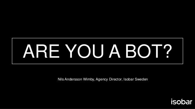 ARE YOU A BOT? Nils Andersson Wimby, Agency Director, Isobar Sweden