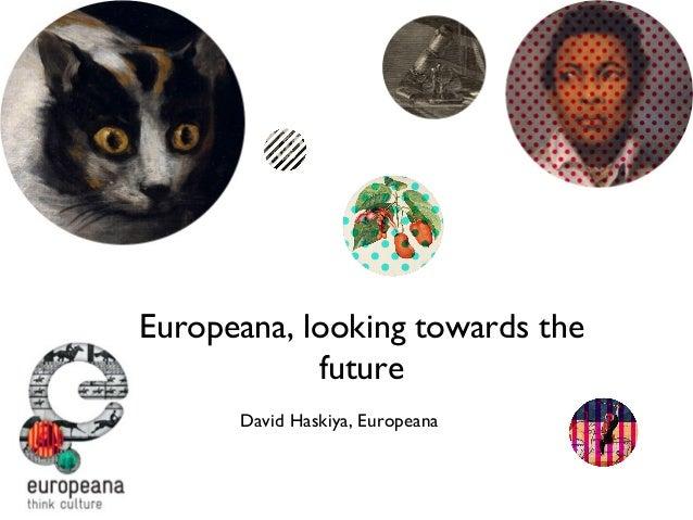Europeana, looking towards the future David Haskiya, Europeana