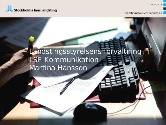 2013-10-25  Landstingsstyrelsens förvaltning  Landstingsstyrelsens förvaltning LSF Kommunikation Martina Hansson