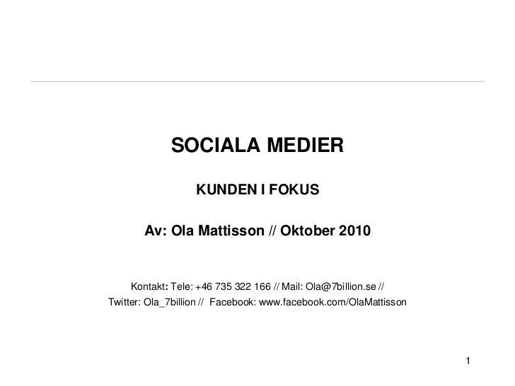 SOCIALA MEDIER KUNDEN I FOKUSAv: Ola Mattisson // Oktober 2010Kontakt: Tele: +46 735 322 166 // Mail: Ola@7billion.se // T...