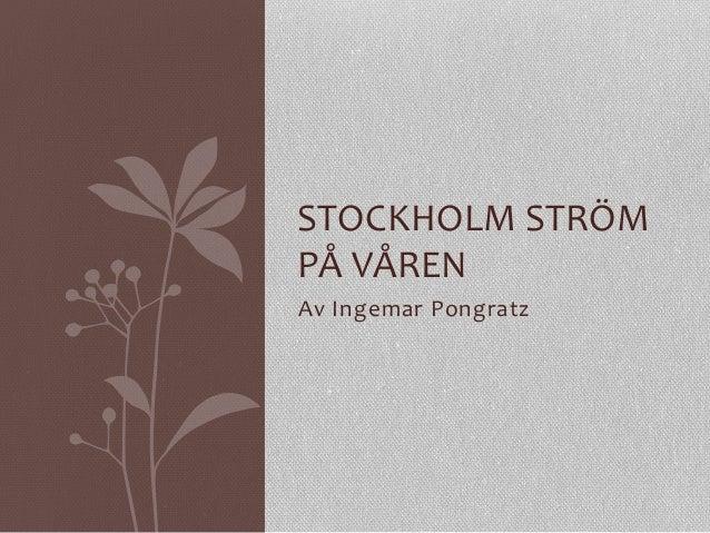 Av  Ingemar  Pongratz   STOCKHOLM  STRÖM   PÅ  VÅREN