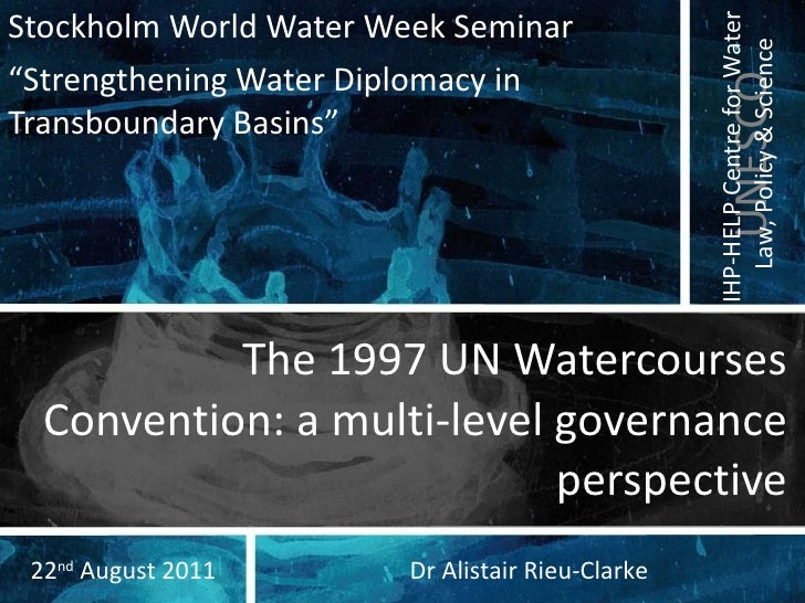 """The 1997 UN Watercourses Convention: a multi-level governance perspective Stockholm World Water Week Seminar """" Strengtheni..."""
