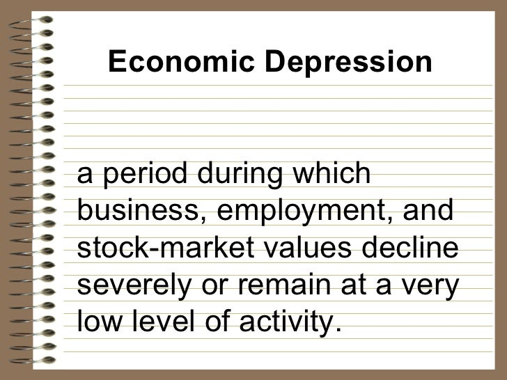 Economic Depression a period during which business, employment, and stock-market values decline severely or remain at a ve...