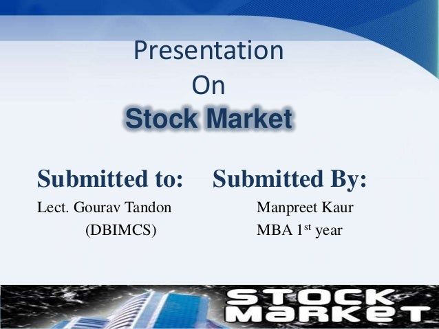Presentation On Stock Market Submitted to: Lect. Gourav Tandon (DBIMCS)  Submitted By: Manpreet Kaur MBA 1st year