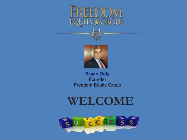 WELCOME Bryan Daly Founder Freedom Equity Group