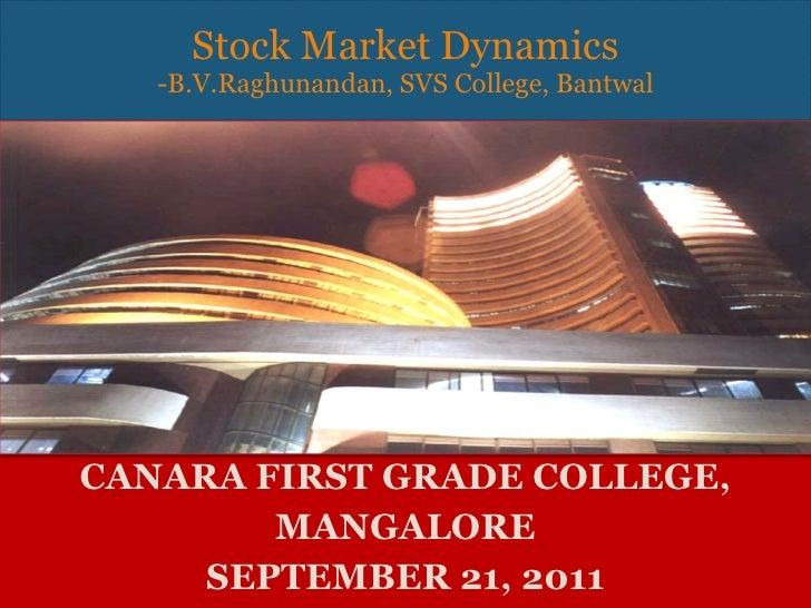 CANARA FIRST GRADE COLLEGE, MANGALORE SEPTEMBER 21, 2011 Stock Market Dynamics -B.V.Raghunandan, SVS College, Bantwal