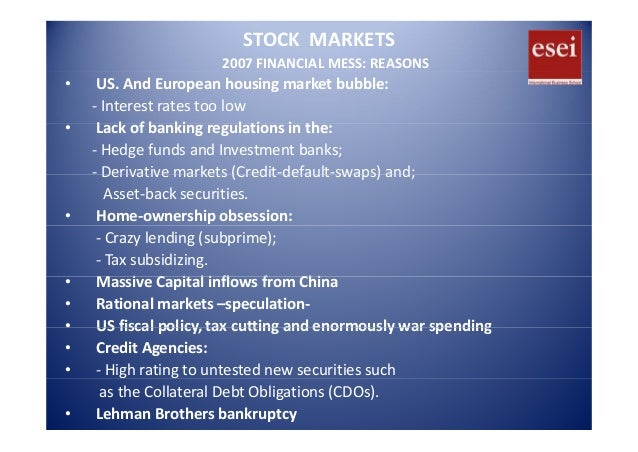 STOCK  MARKETS 2007 FINANCIAL MESS: REASONS • US. And European housing market bubble: ‐ Interest rates too low L k f b ki ...