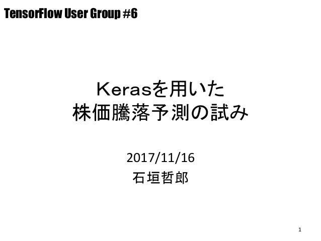 Kerasを用いた 株価騰落予測の試み 2017/11/16 石垣哲郎 TensorFlow User Group #6 1