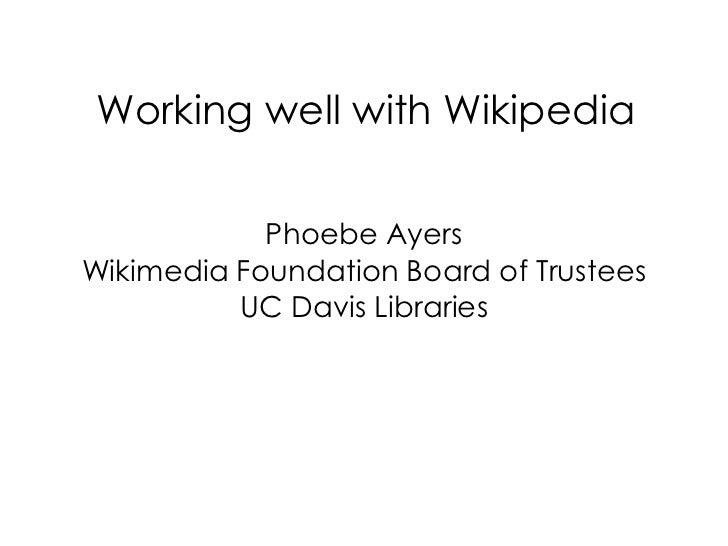 Working well with Wikipedia            Phoebe AyersWikimedia Foundation Board of Trustees          UC Davis Libraries