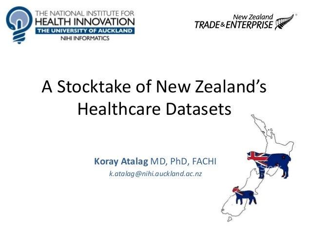 A Stocktake of New Zealand's Healthcare Datasets Koray Atalag MD, PhD, FACHI k.atalag@nihi.auckland.ac.nz