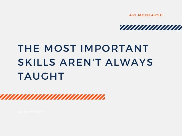 THE MOST IMPORTANT SKILLS AREN'T ALWAYS TAUGHT ARI MONKARSH AUGUST 2016